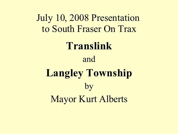 July 10, 2008 Presentation  to South Fraser On Trax <ul><li>Translink </li></ul><ul><li>and </li></ul><ul><li>Langley Town...