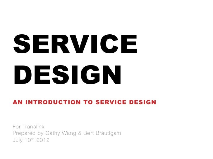 SERVICEDESIGNAN INTRODUCTION TO SERVICE DESIGNFor TranslinkPrepared by Cathy Wang & Bert BräutigamJuly 10 t h 2012