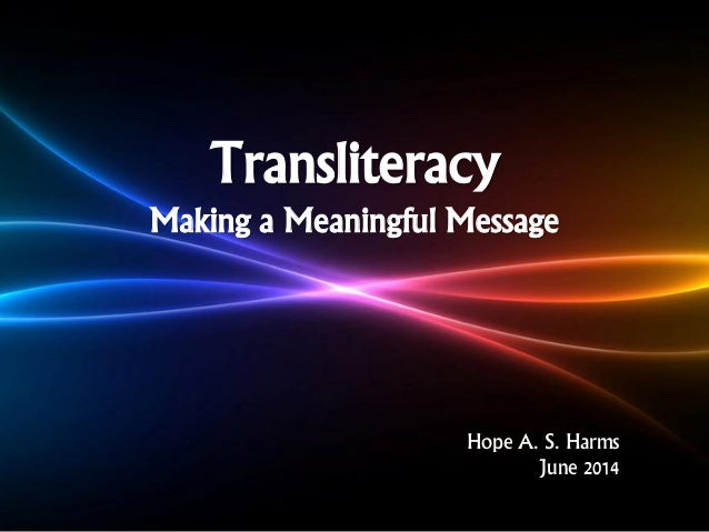 Transliteracy Making a Meaningful Message Hope A. S. Harms June 2014