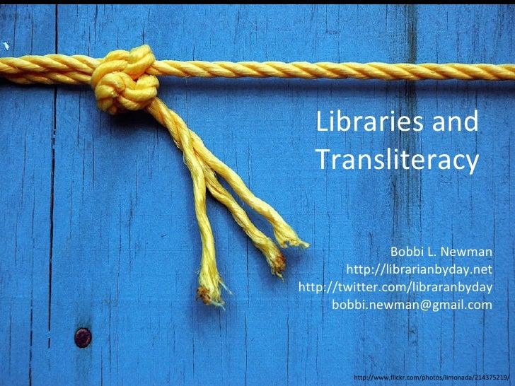Libraries and Transliteracy Bobbi L. Newman http://librarianbyday.net http://twitter.com/libraranbyday [email_address] htt...