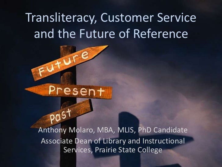 Transliteracy, Customer Service  and the Future of Reference  Anthony Molaro, MBA, MLIS, PhD Candidate   Associate Dean of...