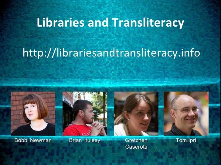 Libraries and Transliteracy http://librariesandtransliteracy.info Bobbi Newman Tom Ipri Brian Hulsey Gretchen Caserotti