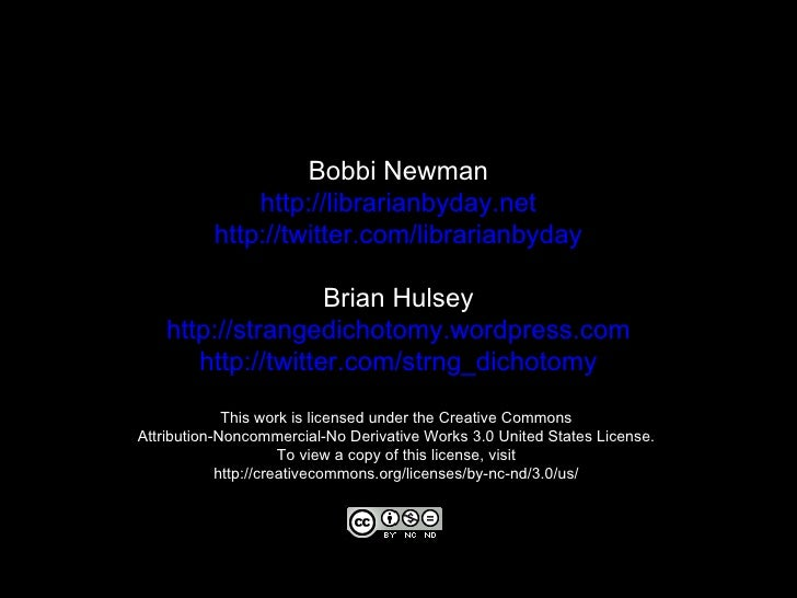 Bobbi Newman http://librarianbyday.net http://twitter.com/librarianbyday Brian Hulsey http:// strangedichotomy.wordpress.c...
