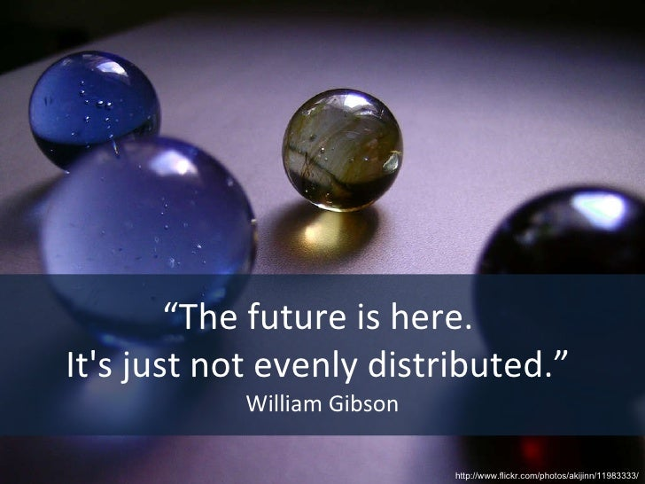 """"""" The future is here.  It's just not evenly distributed.""""  William Gibson http://www.flickr.com/photos/akijinn/11983333/"""