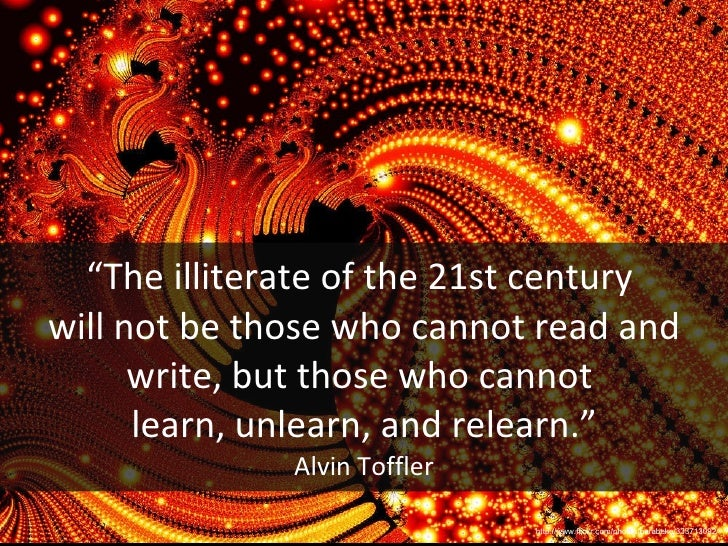 """"""" The illiterate of the 21st century  will not be those who cannot read and write, but those who cannot  learn, unlearn, a..."""