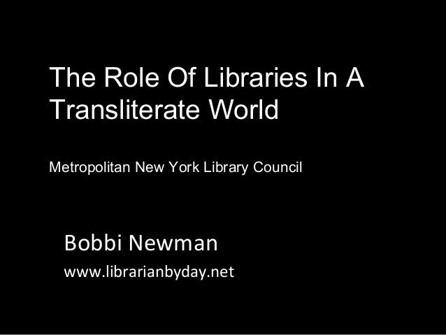 The Role Of Libraries In A Transliterate World Metropolitan New York Library Council Bobbi Newman www.librarianbyday.net