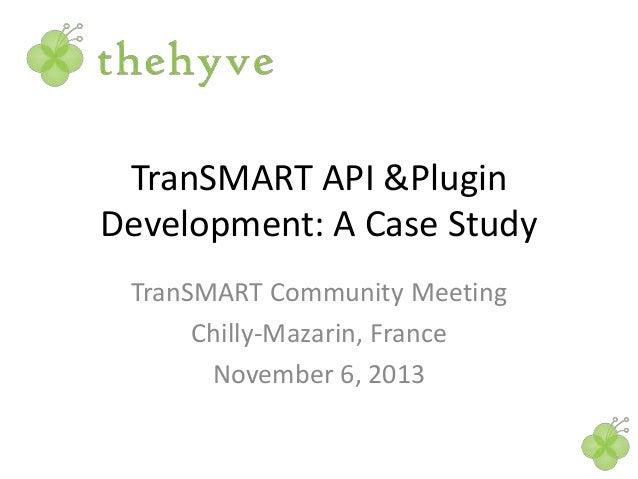 TranSMART API &Plugin Development: A Case Study TranSMART Community Meeting Chilly-Mazarin, France November 6, 2013