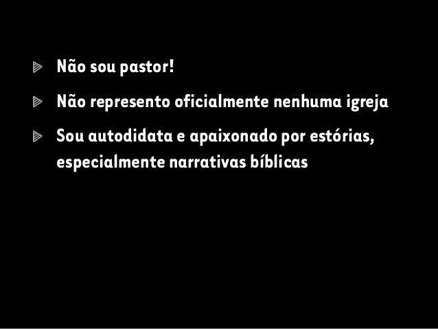 Não sou pastor! Não represento oficialmente nenhuma igreja Sou autodidata e apaixonado por estórias, especialmente narrati...