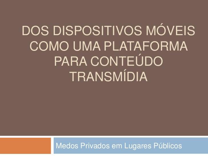 Dos dispositivos móveis como uma plataforma para conteúdo transmídiA<br />Medos Privados em Lugares Públicos<br />