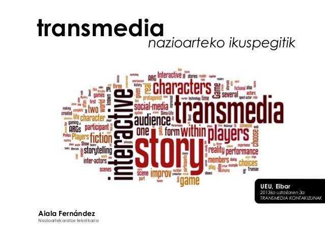 transmedianazioarteko ikuspegitik UEU, Eibar 2013ko uztailaren 3a TRANSMEDIA KONTAKIZUNAK Aiala Fernández Nazioartekoratze...