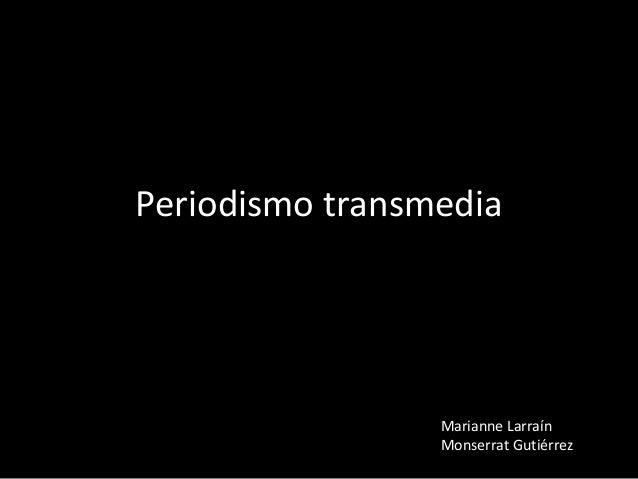 Periodismo transmedia  Marianne Larraín Monserrat Gutiérrez