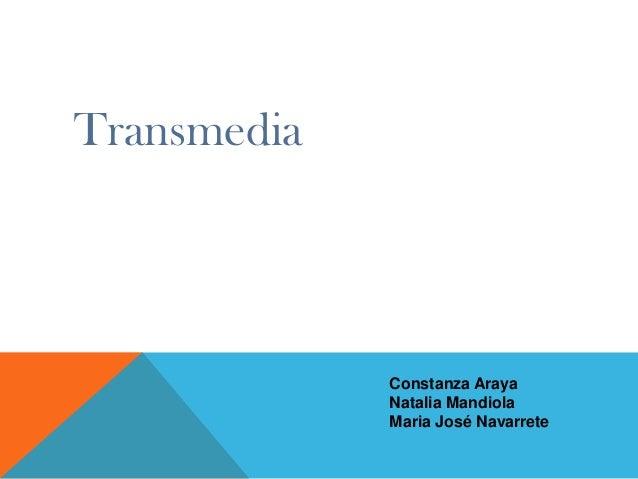 Transmedia  Constanza Araya Natalia Mandiola Maria José Navarrete