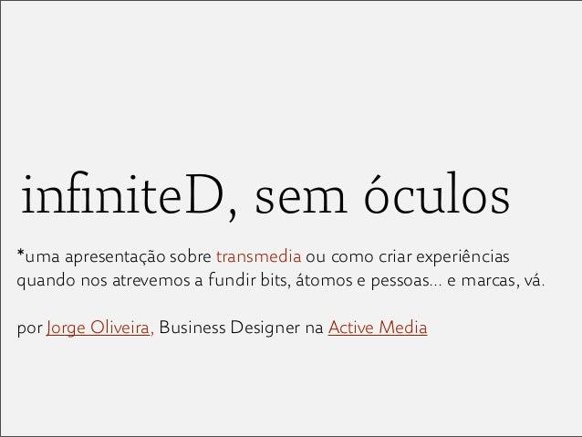 infiniteD, sem óculos*uma apresentação sobre transmedia ou como criar experiênciasquando nos atrevemos a fundir bits, átomo...