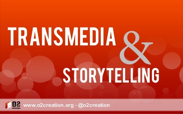 transmedia  &  Storytelling www.o2creation.org - @o2creation