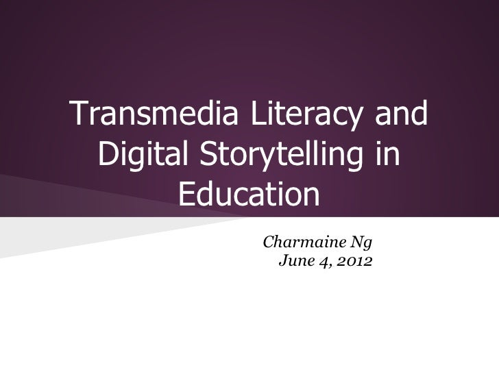 Transmedia Literacy and  Digital Storytelling in        Education             Charmaine Ng               June 4, 2012