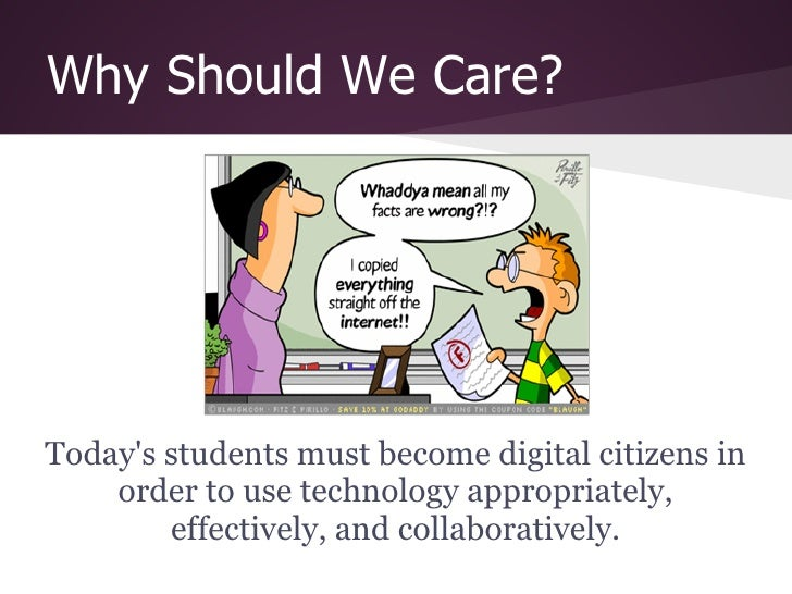 Why Should We Care?Todays students must become digital citizens in    order to use technology appropriately,        effect...