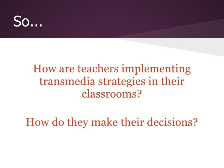 So...   How are teachers implementing    transmedia strategies in their            classrooms?  How do they make their dec...