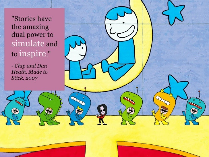 """""""Stories havethe amazingdual power tosimulate andto inspire.""""- Chip and DanHeath, Made toStick, 2007"""