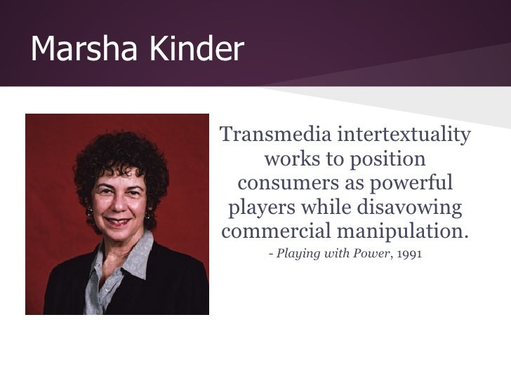 Marsha Kinder           Transmedia intertextuality                works to position             consumers as powerful     ...