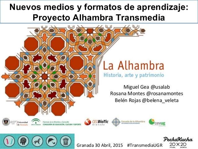 Nuevos medios y formatos de aprendizaje: Proyecto Alhambra Transmedia Miguel Gea @usalab Rosana Montes @rosanamontes Belén...