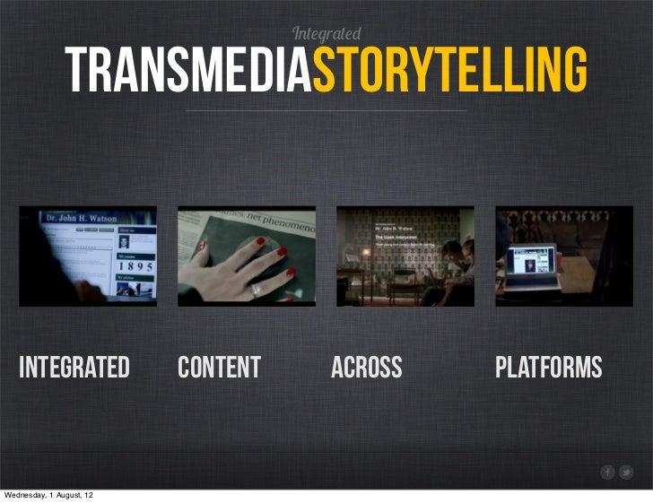 Integrated               transmediaStorytelling   integrated             content        across   platformsWednesday, 1 Aug...