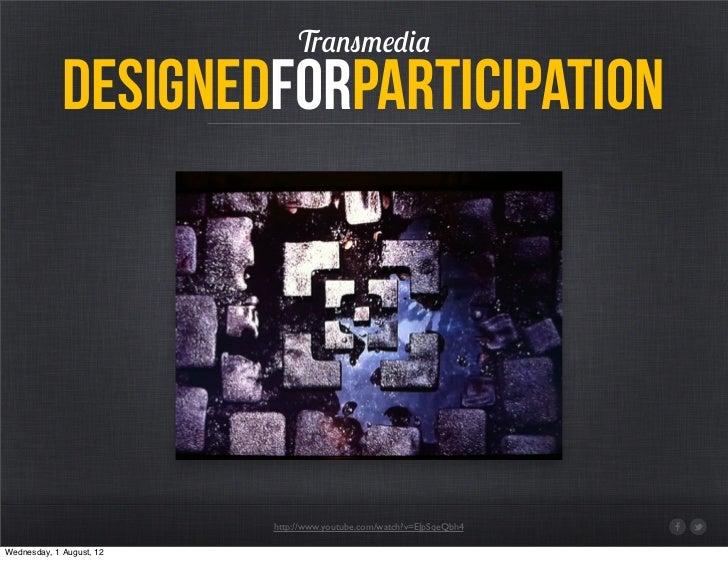 Transmedia             designedforparticipation                          http://www.youtube.com/watch?v=EJpSqeQbh4Wednesda...