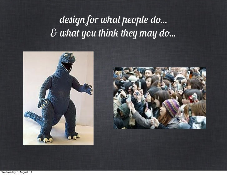 design for what people do...                          & what you think they may do...Wednesday, 1 August, 12