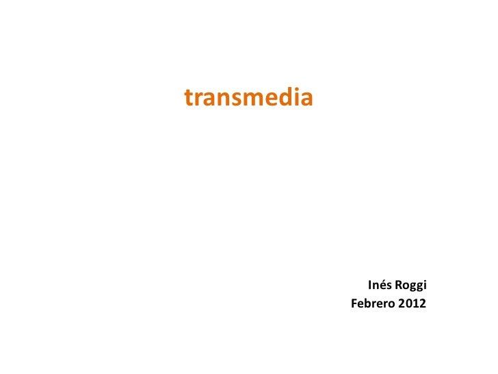 transmedia                Inés Roggi             Febrero 2012