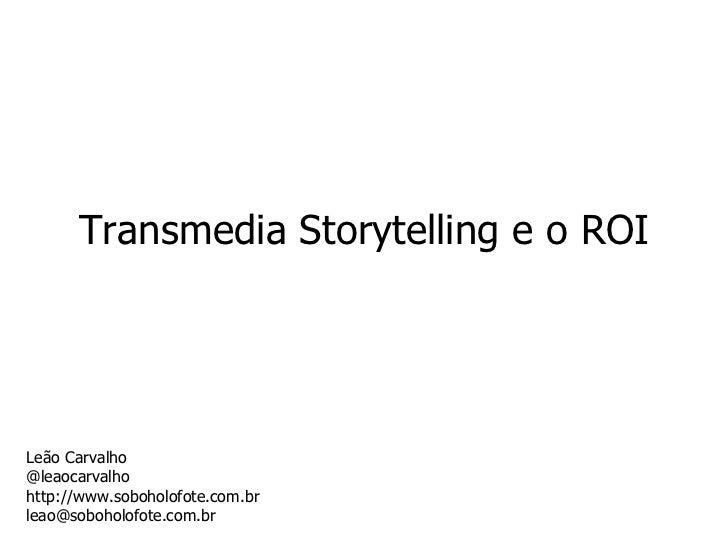 Transmedia Storytelling e o ROI Leão Carvalho @leaocarvalho http://www.soboholofote.com.br [email_address]