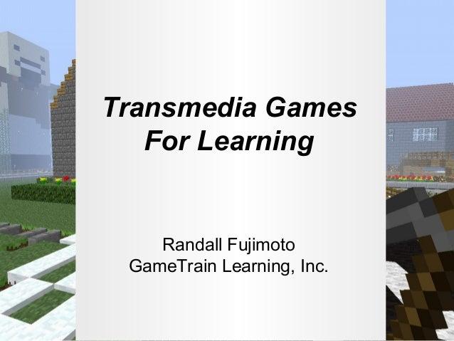 Transmedia Games For Learning  Randall Fujimoto GameTrain Learning, Inc.