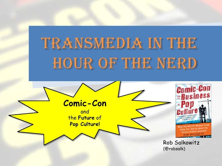 Transmedia in the Hour of the Nerd  Comic-Con       and  the Future of   Pop Culture!                  Rob Salkowitz      ...