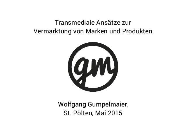Wolfgang Gumpelmaier, St. Pölten, Mai 2015 Transmediale Ansätze zur Vermarktung von Marken und Produkten