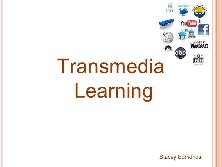 Transmedia<br /> Learning<br />Stacey Edmonds<br />