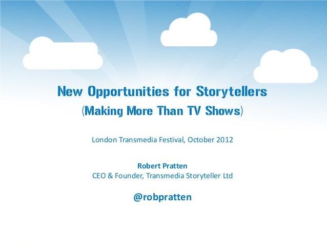 New Opportunities for Storytellers    (Making More Than TV Shows)     London Transmedia Festival, October 2012            ...