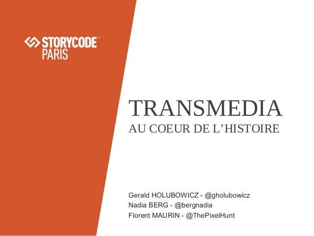 TRANSMEDIA AU COEUR DE L'HISTOIRE  Gerald HOLUBOWICZ - @gholubowicz Nadia BERG - @bergnadia Florent MAURIN - @ThePixelHunt
