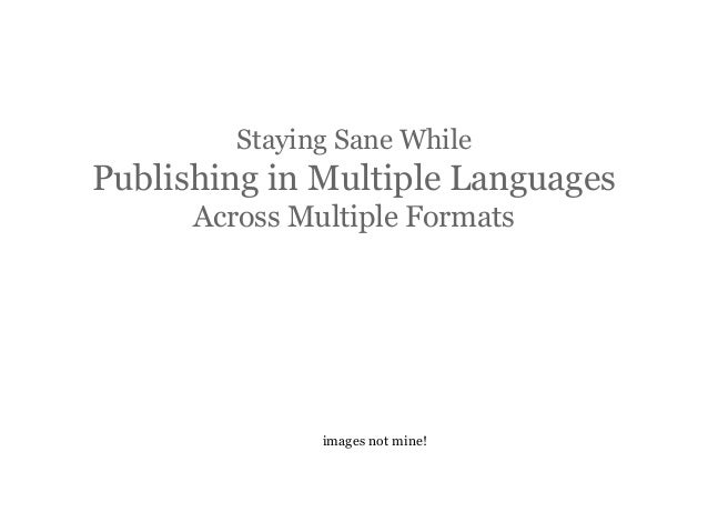 Staying Sane While  Publishing in Multiple Languages Across Multiple Formats  images not mine!