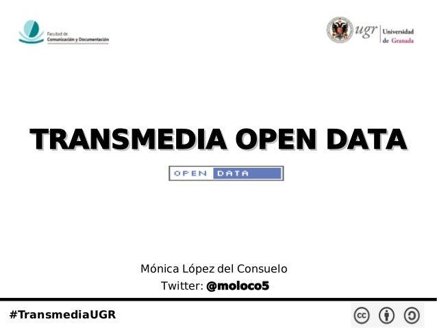 TRANSMEDIA OPEN DATATRANSMEDIA OPEN DATA #TransmediaUGR Mónica López del Consuelo Twitter: @moloco5