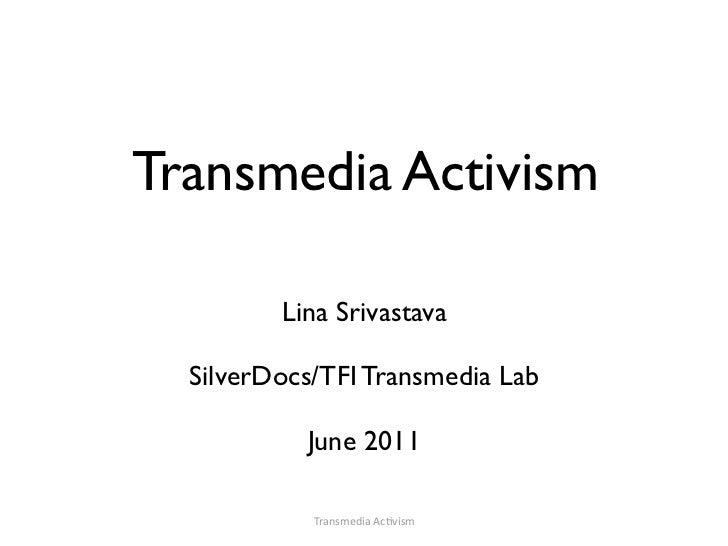 Transmedia Activism         Lina Srivastava  SilverDocs/TFI Transmedia Lab           June 2011            TransmediaAc-vism