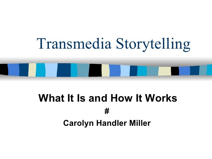 Transmedia StorytellingWhat It Is and How It Works              #    Carolyn Handler Miller