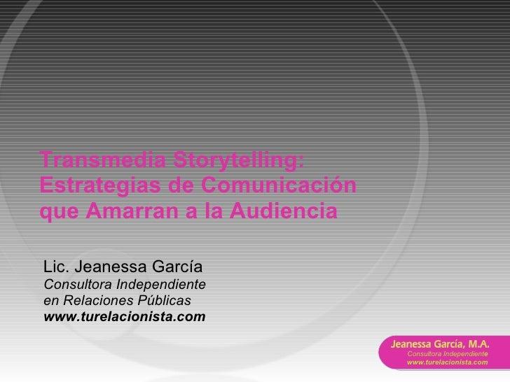 Transmedia Storytelling: Estrategias de Comunicaci ó n que Amarran a la Audiencia Lic. Jeanessa García Consultora Independ...