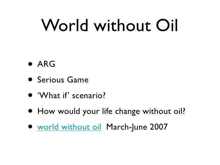 World without Oil  • ARG • Serious Game • 'What if' scenario? • How would your life change without oil? • world without oi...