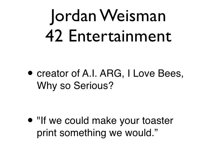 """Jordan Weisman     42 Entertainment  • creator of A.I. ARG, I Love Bees,   Why so Serious?   • """"If we could make your toas..."""