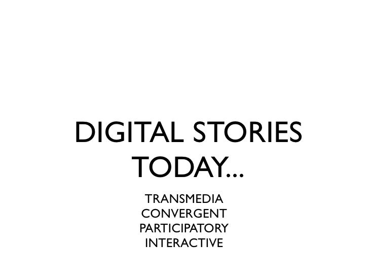 DIGITAL STORIES     TODAY...      TRANSMEDIA     CONVERGENT     PARTICIPATORY      INTERACTIVE