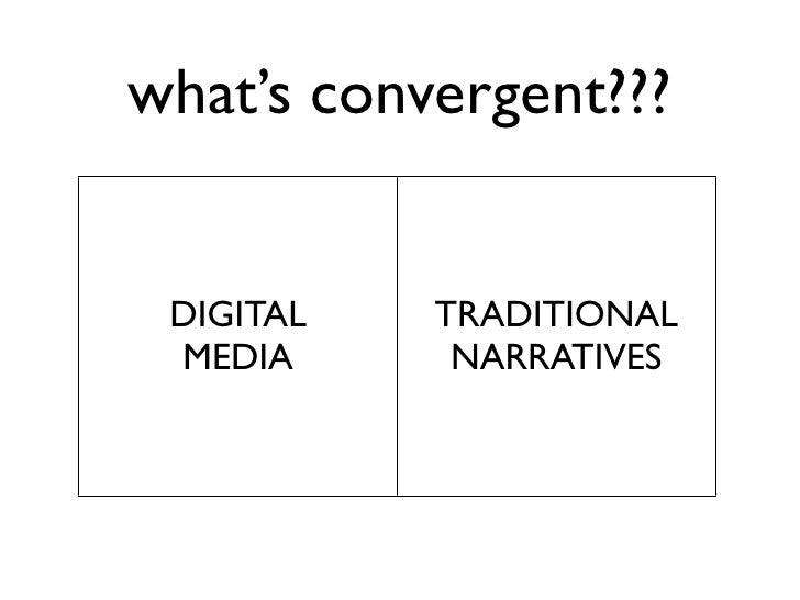 what's convergent???    DIGITAL   TRADITIONAL  MEDIA      NARRATIVES