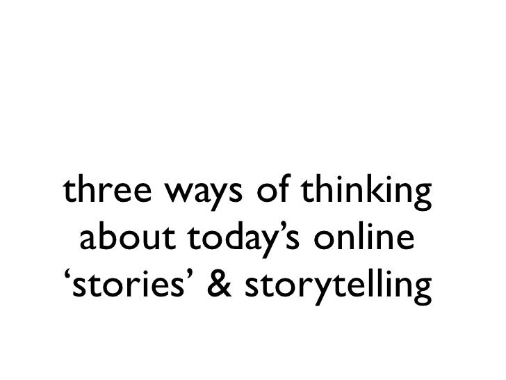 three ways of thinking  about today's online 'stories' & storytelling