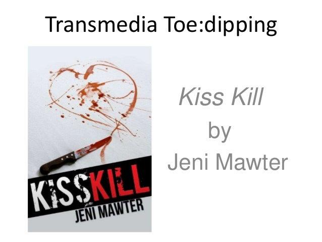 Transmedia Toe:dipping             Kiss Kill                byJeni        Jeni Mawter