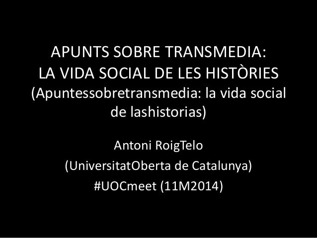 APUNTS SOBRE TRANSMEDIA: LA VIDA SOCIAL DE LES HISTÒRIES (Apuntessobretransmedia: la vida social de lashistorias) Antoni R...