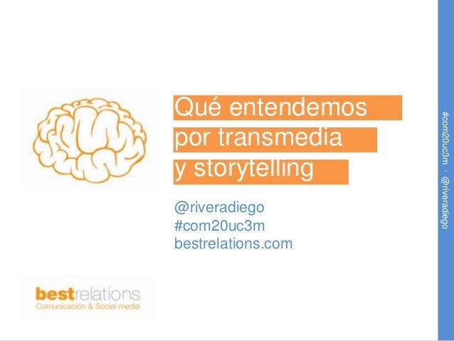Qué entendemos                    #com20uc3m · @riveradiegopor transmediay storytelling@riveradiego#com20uc3mbestrelations...