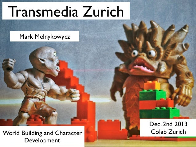 Transmedia Zurich Mark Melnykowycz  World Building and Character Development  Dec. 2nd 2013 Colab Zurich
