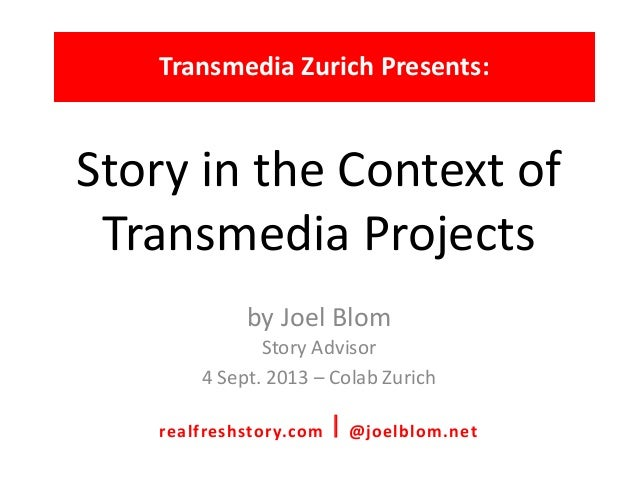Story in the Context of Transmedia Projects by Joel Blom Story Advisor 4 Sept. 2013 – Colab Zurich Transmedia Zurich Prese...